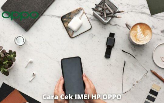 5 Cara Cek IMEI HP OPPO Untuk Semua Varian dengan Mudah