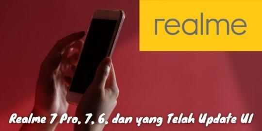 Realme 7 Pro, 7, 6, Dan Yang Telah Update Ui